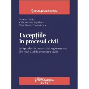 Exceptiile in procesul civil. Jurisprudenta comentata. Autori: Veronica Danaila, Carla Alexandra Anghelescu, Victor Dimitrie Constantinescu